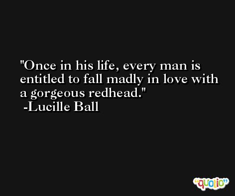 Once in his life, every man is entitled to fall madly in love with a gorgeous redhead. -Lucille Ball