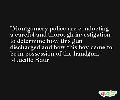 Montgomery police are conducting a careful and thorough investigation to determine how this gun discharged and how this boy came to be in possession of the handgun. -Lucille Baur