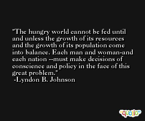 The hungry world cannot be fed until and unless the growth of its resources and the growth of its population come into balance. Each man and woman-and each nation --must make decisions of conscience and policy in the face of this great problem. -Lyndon B. Johnson