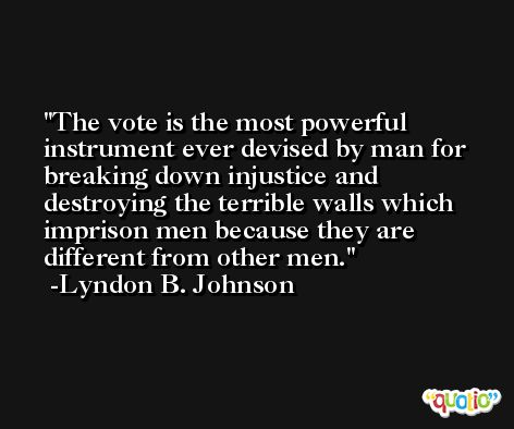 The vote is the most powerful instrument ever devised by man for breaking down injustice and destroying the terrible walls which imprison men because they are different from other men. -Lyndon B. Johnson