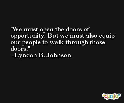 We must open the doors of opportunity. But we must also equip our people to walk through those doors. -Lyndon B. Johnson
