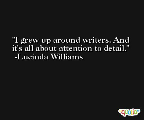 I grew up around writers. And it's all about attention to detail. -Lucinda Williams
