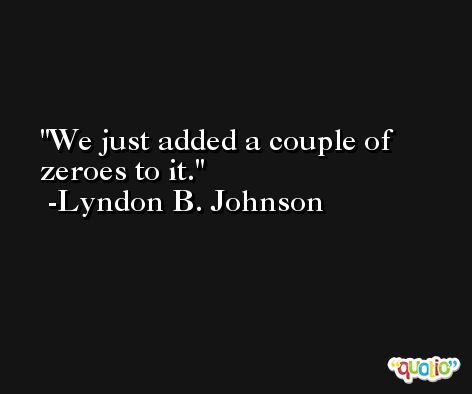 We just added a couple of zeroes to it. -Lyndon B. Johnson