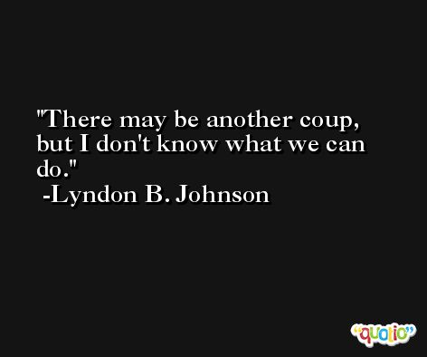 There may be another coup, but I don't know what we can do. -Lyndon B. Johnson