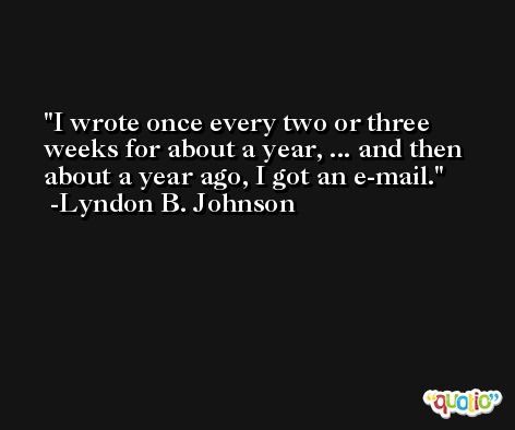 I wrote once every two or three weeks for about a year, ... and then about a year ago, I got an e-mail. -Lyndon B. Johnson