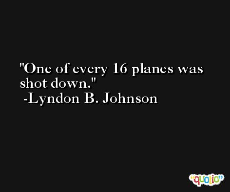 One of every 16 planes was shot down. -Lyndon B. Johnson