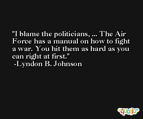 I blame the politicians, ... The Air Force has a manual on how to fight a war. You hit them as hard as you can right at first. -Lyndon B. Johnson