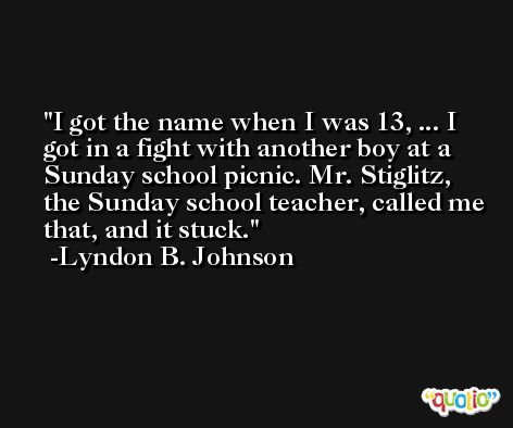 I got the name when I was 13, ... I got in a fight with another boy at a Sunday school picnic. Mr. Stiglitz, the Sunday school teacher, called me that, and it stuck. -Lyndon B. Johnson