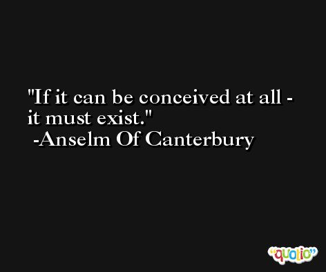 If it can be conceived at all - it must exist. -Anselm Of Canterbury