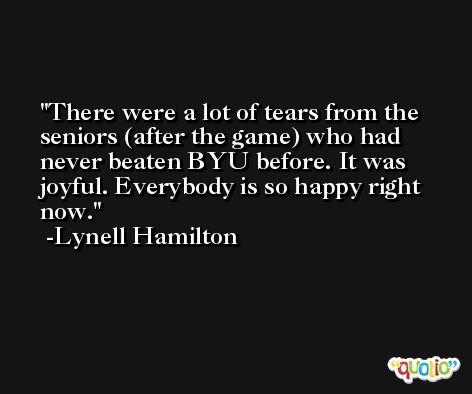 There were a lot of tears from the seniors (after the game) who had never beaten BYU before. It was joyful. Everybody is so happy right now. -Lynell Hamilton