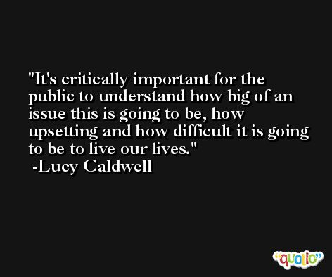 It's critically important for the public to understand how big of an issue this is going to be, how upsetting and how difficult it is going to be to live our lives. -Lucy Caldwell