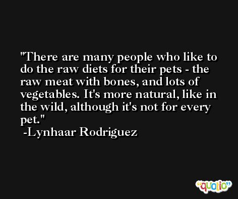 There are many people who like to do the raw diets for their pets - the raw meat with bones, and lots of vegetables. It's more natural, like in the wild, although it's not for every pet. -Lynhaar Rodriguez