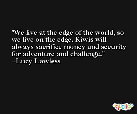 We live at the edge of the world, so we live on the edge. Kiwis will always sacrifice money and security for adventure and challenge. -Lucy Lawless