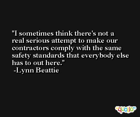 I sometimes think there's not a real serious attempt to make our contractors comply with the same safety standards that everybody else has to out here. -Lynn Beattie
