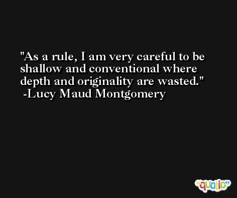 As a rule, I am very careful to be shallow and conventional where depth and originality are wasted. -Lucy Maud Montgomery