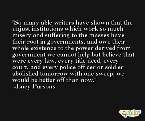 So many able writers have shown that the unjust institutions which work so much misery and suffering to the masses have their root in governments, and owe their whole existence to the power derived from government we cannot help but believe that were every law, every title deed, every court, and every police officer or soldier abolished tomorrow with one sweep, we would be better off than now. -Lucy Parsons