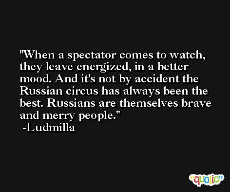 When a spectator comes to watch, they leave energized, in a better mood. And it's not by accident the Russian circus has always been the best. Russians are themselves brave and merry people. -Ludmilla
