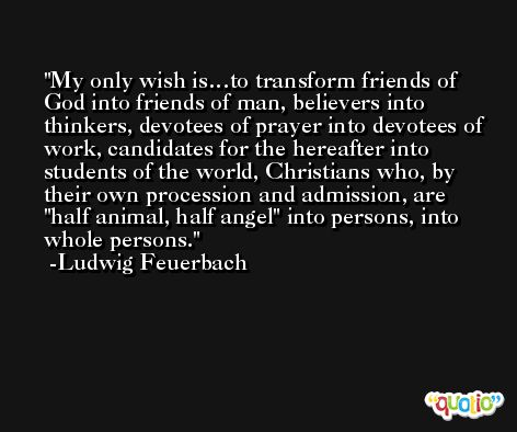 My only wish is…to transform friends of God into friends of man, believers into thinkers, devotees of prayer into devotees of work, candidates for the hereafter into students of the world, Christians who, by their own procession and admission, are 'half animal, half angel' into persons, into whole persons. -Ludwig Feuerbach