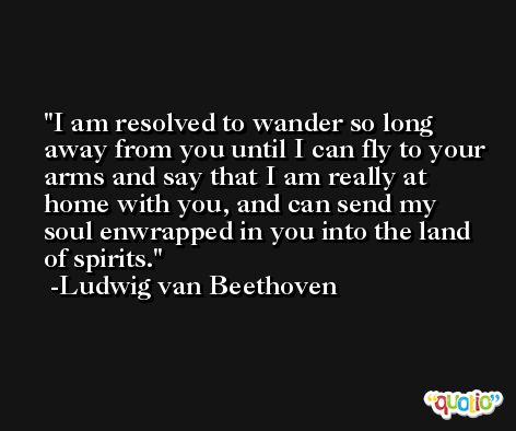 I am resolved to wander so long away from you until I can fly to your arms and say that I am really at home with you, and can send my soul enwrapped in you into the land of spirits. -Ludwig van Beethoven