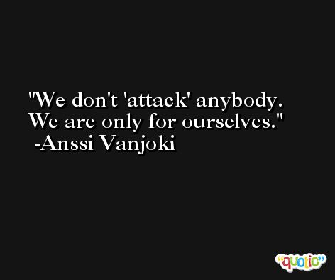We don't 'attack' anybody. We are only for ourselves. -Anssi Vanjoki