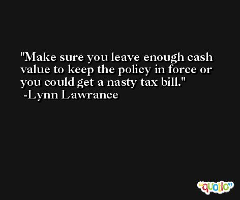 Make sure you leave enough cash value to keep the policy in force or you could get a nasty tax bill. -Lynn Lawrance