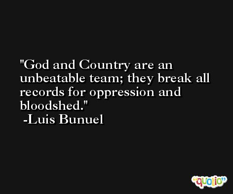 God and Country are an unbeatable team; they break all records for oppression and bloodshed. -Luis Bunuel