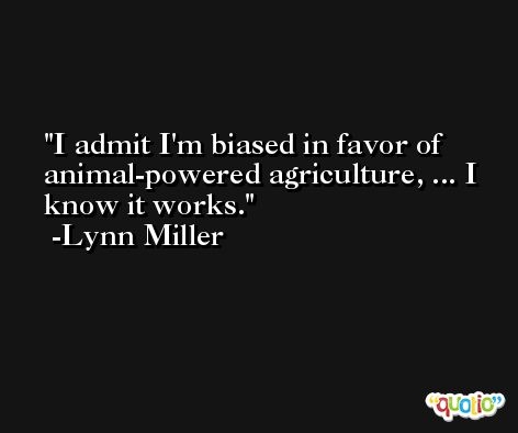 I admit I'm biased in favor of animal-powered agriculture, ... I know it works. -Lynn Miller
