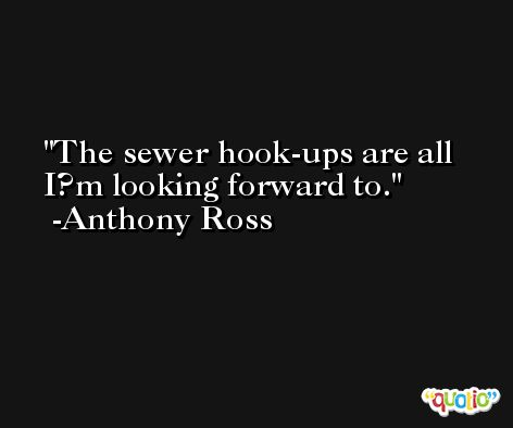 The sewer hook-ups are all I?m looking forward to. -Anthony Ross