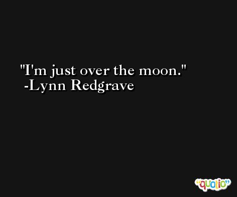 I'm just over the moon. -Lynn Redgrave