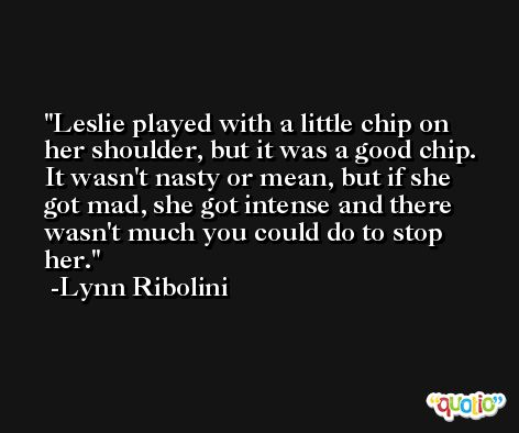 Leslie played with a little chip on her shoulder, but it was a good chip. It wasn't nasty or mean, but if she got mad, she got intense and there wasn't much you could do to stop her. -Lynn Ribolini