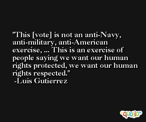 This [vote] is not an anti-Navy, anti-military, anti-American exercise, ... This is an exercise of people saying we want our human rights protected, we want our human rights respected. -Luis Gutierrez