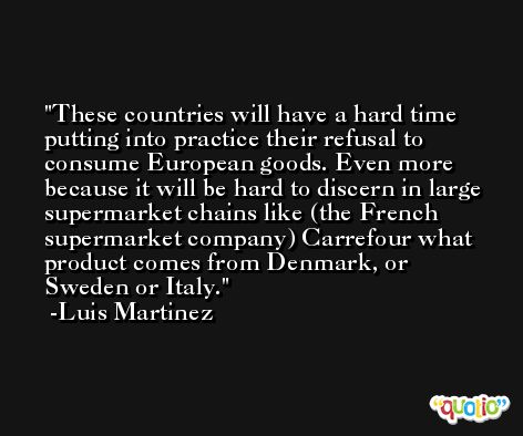 These countries will have a hard time putting into practice their refusal to consume European goods. Even more because it will be hard to discern in large supermarket chains like (the French supermarket company) Carrefour what product comes from Denmark, or Sweden or Italy. -Luis Martinez