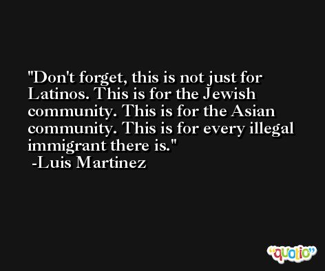 Don't forget, this is not just for Latinos. This is for the Jewish community. This is for the Asian community. This is for every illegal immigrant there is. -Luis Martinez