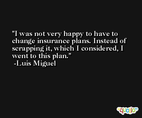 I was not very happy to have to change insurance plans. Instead of scrapping it, which I considered, I went to this plan. -Luis Miguel