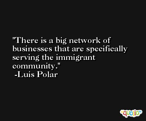 There is a big network of businesses that are specifically serving the immigrant community. -Luis Polar
