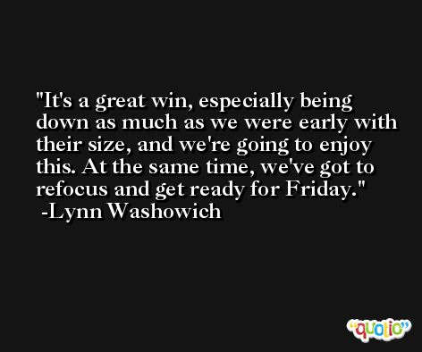 It's a great win, especially being down as much as we were early with their size, and we're going to enjoy this. At the same time, we've got to refocus and get ready for Friday. -Lynn Washowich