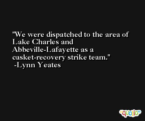 We were dispatched to the area of Lake Charles and Abbeville-Lafayette as a casket-recovery strike team. -Lynn Yeates