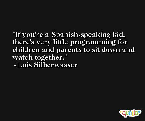 If you're a Spanish-speaking kid, there's very little programming for children and parents to sit down and watch together. -Luis Silberwasser
