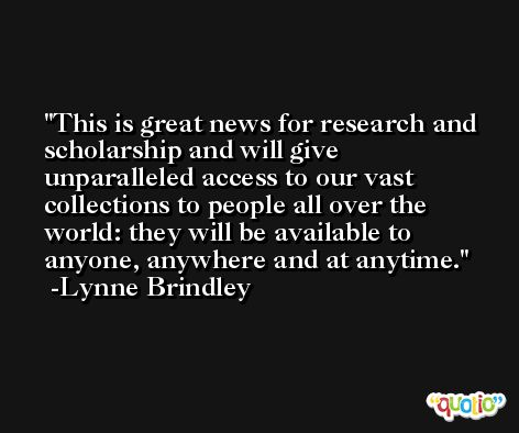 This is great news for research and scholarship and will give unparalleled access to our vast collections to people all over the world: they will be available to anyone, anywhere and at anytime. -Lynne Brindley