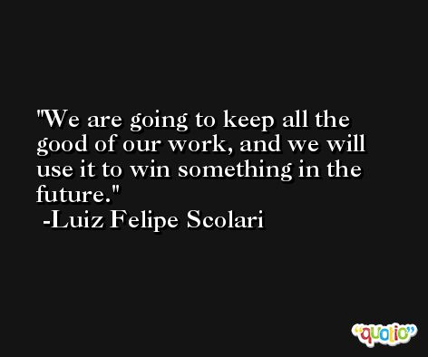 We are going to keep all the good of our work, and we will use it to win something in the future. -Luiz Felipe Scolari