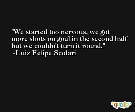 We started too nervous, we got more shots on goal in the second half but we couldn't turn it round. -Luiz Felipe Scolari
