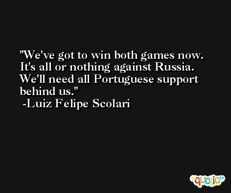 We've got to win both games now. It's all or nothing against Russia. We'll need all Portuguese support behind us. -Luiz Felipe Scolari