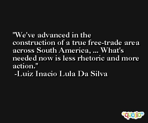 We've advanced in the construction of a true free-trade area across South America, ... What's needed now is less rhetoric and more action. -Luiz Inacio Lula Da Silva