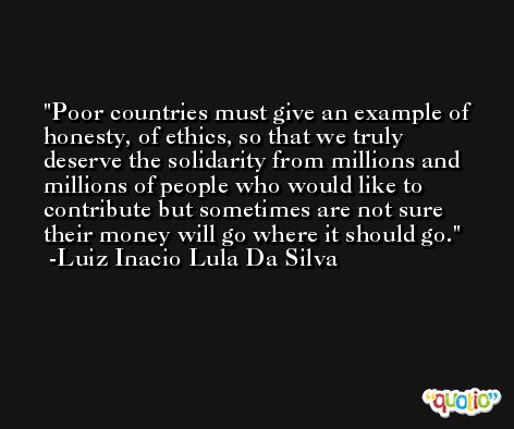 Poor countries must give an example of honesty, of ethics, so that we truly deserve the solidarity from millions and millions of people who would like to contribute but sometimes are not sure their money will go where it should go. -Luiz Inacio Lula Da Silva