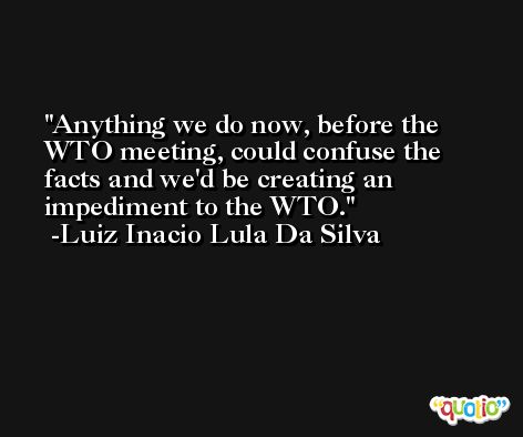 Anything we do now, before the WTO meeting, could confuse the facts and we'd be creating an impediment to the WTO. -Luiz Inacio Lula Da Silva