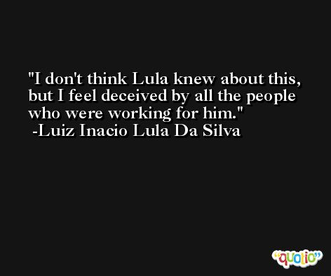 I don't think Lula knew about this, but I feel deceived by all the people who were working for him. -Luiz Inacio Lula Da Silva