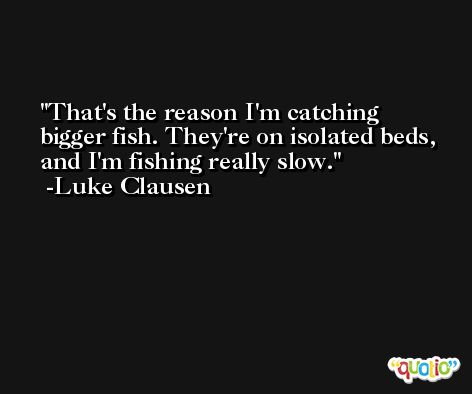 That's the reason I'm catching bigger fish. They're on isolated beds, and I'm fishing really slow. -Luke Clausen