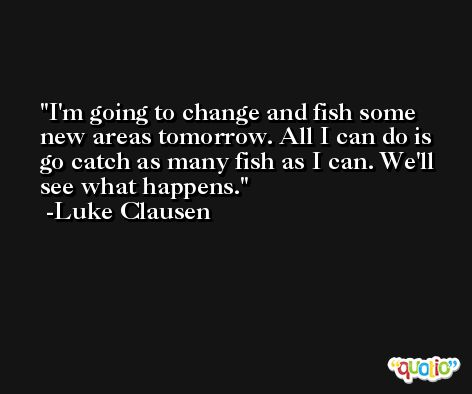 I'm going to change and fish some new areas tomorrow. All I can do is go catch as many fish as I can. We'll see what happens. -Luke Clausen