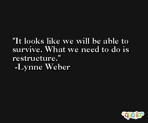 It looks like we will be able to survive. What we need to do is restructure. -Lynne Weber