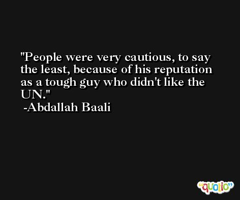 People were very cautious, to say the least, because of his reputation as a tough guy who didn't like the UN. -Abdallah Baali
